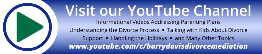 YouTube Channel - Informational videos addressing parenting plans; understanding the divorce process; talking with kids about divorce; support; handling the holidays and many other topics